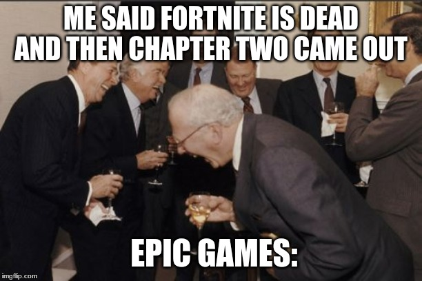 Laughing Men In Suits Meme | ME SAID FORTNITE IS DEAD AND THEN CHAPTER TWO CAME OUT EPIC GAMES: | image tagged in memes,laughing men in suits | made w/ Imgflip meme maker