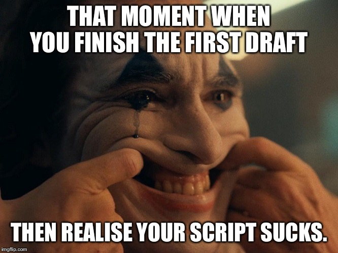 Joaquin Phoenix Joker Smiling | THAT MOMENT WHEN YOU FINISH THE FIRST DRAFT THEN REALISE YOUR SCRIPT SUCKS. | image tagged in joaquin phoenix joker smiling | made w/ Imgflip meme maker