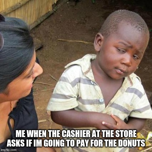 Third World Skeptical Kid |  ME WHEN THE CASHIER AT THE STORE ASKS IF IM GOING TO PAY FOR THE DONUTS | image tagged in memes,third world skeptical kid | made w/ Imgflip meme maker