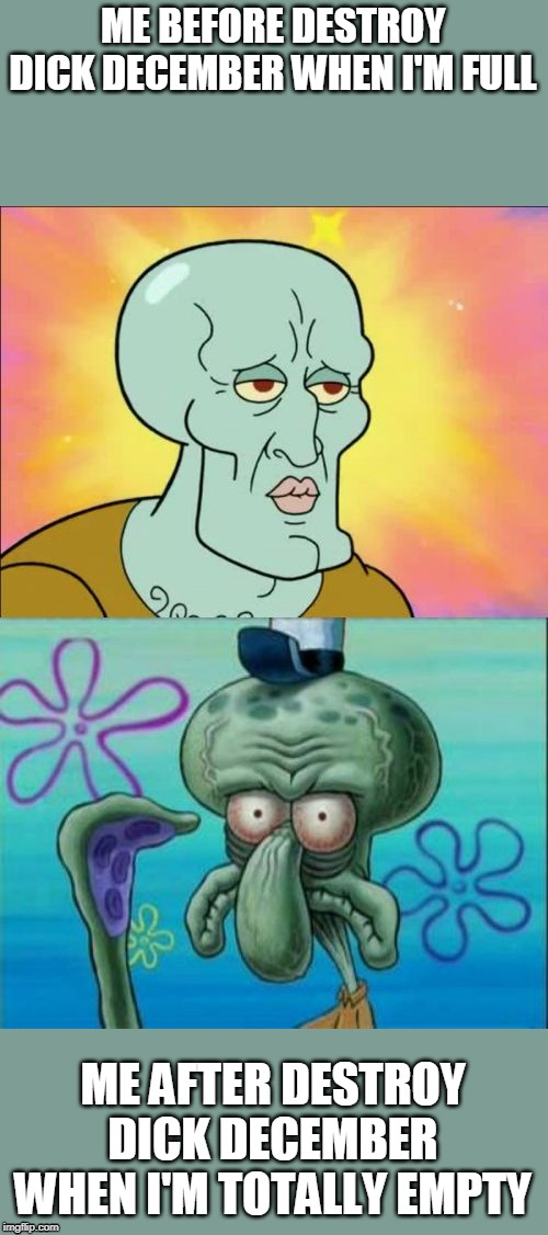 Squidward Meme | ME BEFORE DESTROY DICK DECEMBER WHEN I'M FULL ME AFTER DESTROY DICK DECEMBER WHEN I'M TOTALLY EMPTY | image tagged in memes,squidward | made w/ Imgflip meme maker