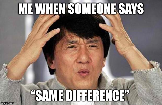 "If it's the same, there is no difference... |  ME WHEN SOMEONE SAYS; ""SAME DIFFERENCE"" 