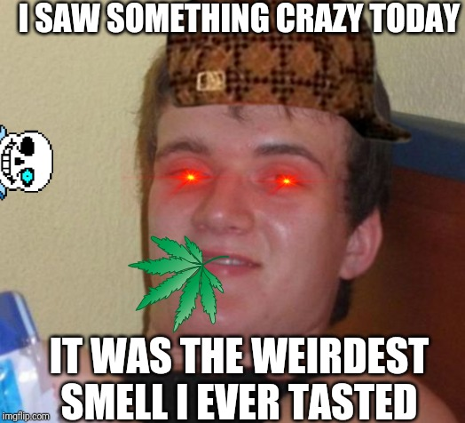 10 Guy Meme | I SAW SOMETHING CRAZY TODAY IT WAS THE WEIRDEST SMELL I EVER TASTED | image tagged in memes,10 guy | made w/ Imgflip meme maker