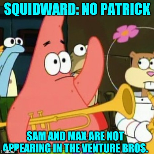 No Patrick Meme | SQUIDWARD: NO PATRICK SAM AND MAX ARE NOT APPEARING IN THE VENTURE BROS. | image tagged in memes,no patrick,the venture bros,sam and max | made w/ Imgflip meme maker