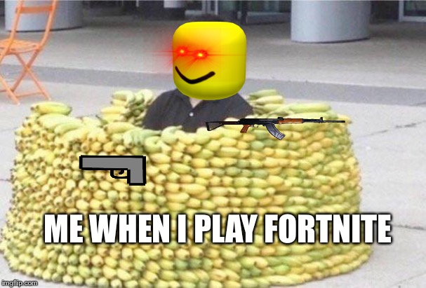 Banana fort | ME WHEN I PLAY FORTNITE | image tagged in banana fort | made w/ Imgflip meme maker