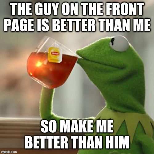 But Thats None Of My Business Meme | THE GUY ON THE FRONT PAGE IS BETTER THAN ME SO MAKE ME BETTER THAN HIM | image tagged in memes,but thats none of my business,kermit the frog | made w/ Imgflip meme maker