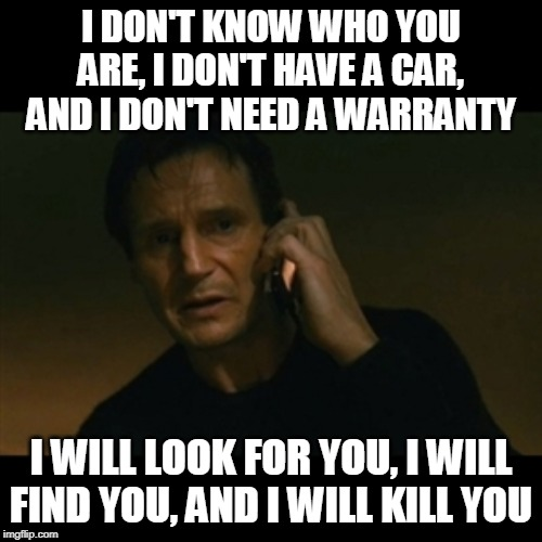 Liam Neeson Taken | I DON'T KNOW WHO YOU ARE, I DON'T HAVE A CAR, AND I DON'T NEED A WARRANTY I WILL LOOK FOR YOU, I WILL FIND YOU, AND I WILL KILL YOU | image tagged in memes,liam neeson taken | made w/ Imgflip meme maker