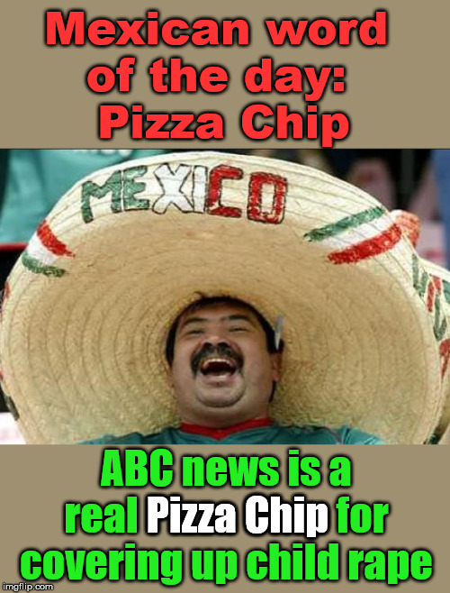 Sick of the cover ups to help political parties. | Mexican word of the day: Pizza Chip ABC news is a real Pizza Chip for covering up child **pe Pizza Chip | image tagged in mexican word of the day,cover up | made w/ Imgflip meme maker
