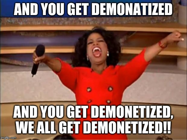 Oprah You Get A Meme | AND YOU GET DEMONATIZED AND YOU GET DEMONETIZED, WE ALL GET DEMONETIZED!! | image tagged in memes,oprah you get a | made w/ Imgflip meme maker