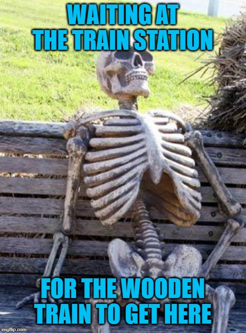 Waiting Skeleton Meme | WAITING AT THE TRAIN STATION FOR THE WOODEN TRAIN TO GET HERE | image tagged in memes,waiting skeleton | made w/ Imgflip meme maker