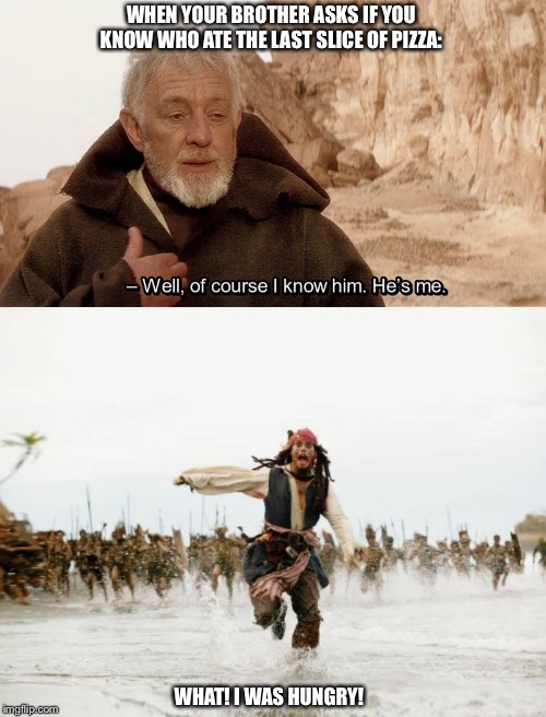 At least you were honest! | WHEN YOUR BROTHER ASKS IF YOU KNOW WHO ATE THE LAST SLICE OF PIZZA: WHAT! I WAS HUNGRY! | image tagged in memes,jack sparrow being chased,obi wan of course i know him hes me | made w/ Imgflip meme maker