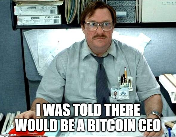 I Was Told There Would Be A | I WAS TOLD THERE WOULD BE A BITCOIN CEO | image tagged in memes,i was told there would be,bitcoin,bitcoin ceo,btc,satoshi nakamoto | made w/ Imgflip meme maker