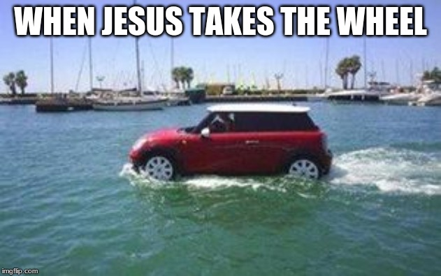 WHEN JESUS TAKES THE WHEEL | image tagged in car on water | made w/ Imgflip meme maker