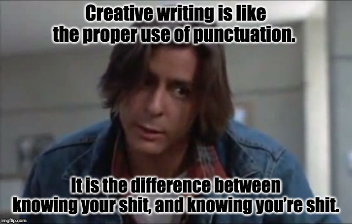 John Bender | Creative writing is like the proper use of punctuation. It is the difference between knowing your shit, and knowing you're shit. | image tagged in john bender | made w/ Imgflip meme maker