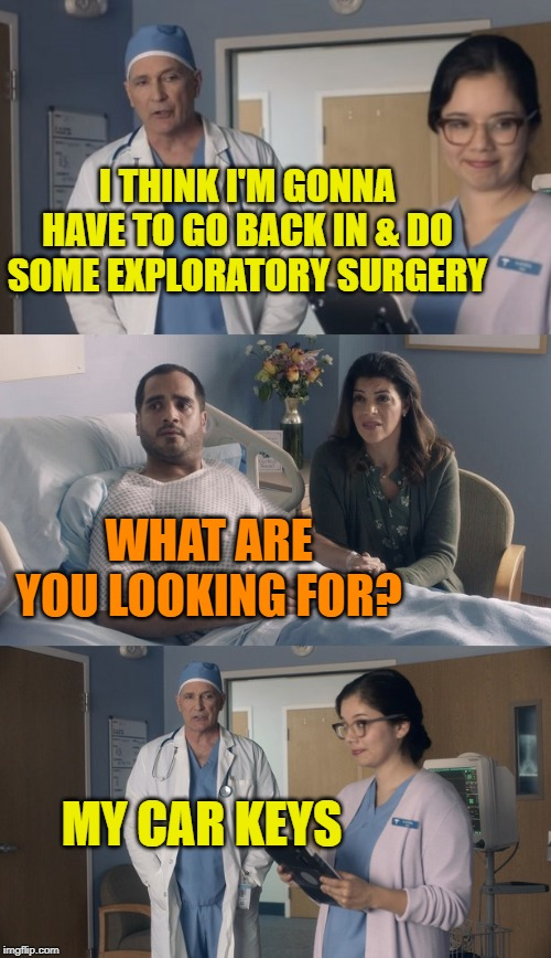 Just OK Surgeon commercial |  I THINK I'M GONNA HAVE TO GO BACK IN & DO SOME EXPLORATORY SURGERY; WHAT ARE YOU LOOKING FOR? MY CAR KEYS | image tagged in just ok surgeon commercial,funny memes,doctor,medical,memes | made w/ Imgflip meme maker
