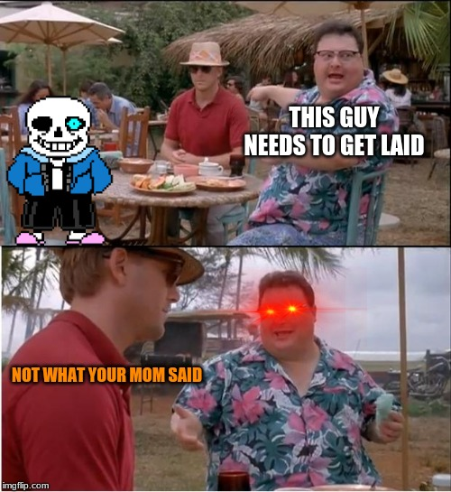 See Nobody Cares Meme | THIS GUY NEEDS TO GET LAID NOT WHAT YOUR MOM SAID | image tagged in memes,see nobody cares | made w/ Imgflip meme maker