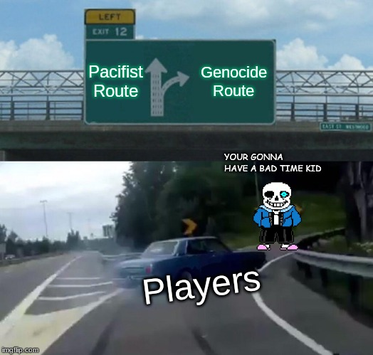 Left Exit 12 Off Ramp Meme | Pacifist Route Genocide Route Players YOUR GONNA HAVE A BAD TIME KID | image tagged in memes,left exit 12 off ramp | made w/ Imgflip meme maker