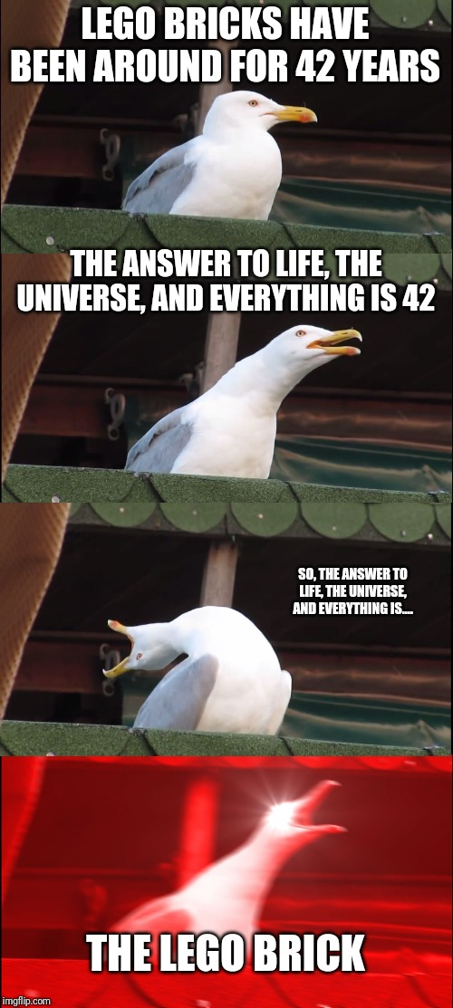 Inhaling Seagull Meme | LEGO BRICKS HAVE BEEN AROUND FOR 42 YEARS THE ANSWER TO LIFE, THE UNIVERSE, AND EVERYTHING IS 42 SO, THE ANSWER TO LIFE, THE UNIVERSE, AND E | image tagged in memes,inhaling seagull | made w/ Imgflip meme maker