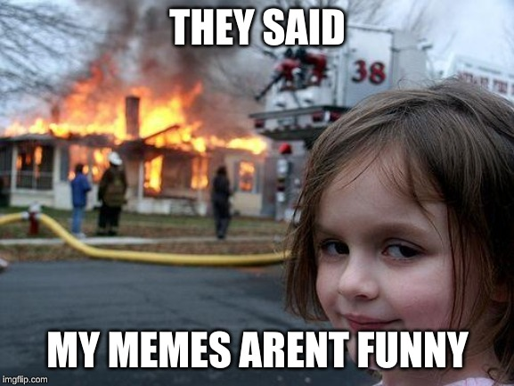 Disaster Girl Meme | THEY SAID MY MEMES ARENT FUNNY | image tagged in memes,disaster girl | made w/ Imgflip meme maker