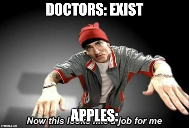 Now this looks like a job for me | DOCTORS: EXIST APPLES: | image tagged in now this looks like a job for me | made w/ Imgflip meme maker