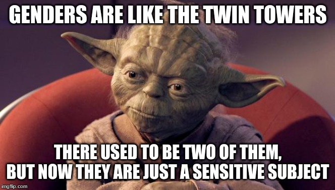 Yoda Wisdom |  GENDERS ARE LIKE THE TWIN TOWERS; THERE USED TO BE TWO OF THEM, BUT NOW THEY ARE JUST A SENSITIVE SUBJECT | image tagged in yoda wisdom | made w/ Imgflip meme maker