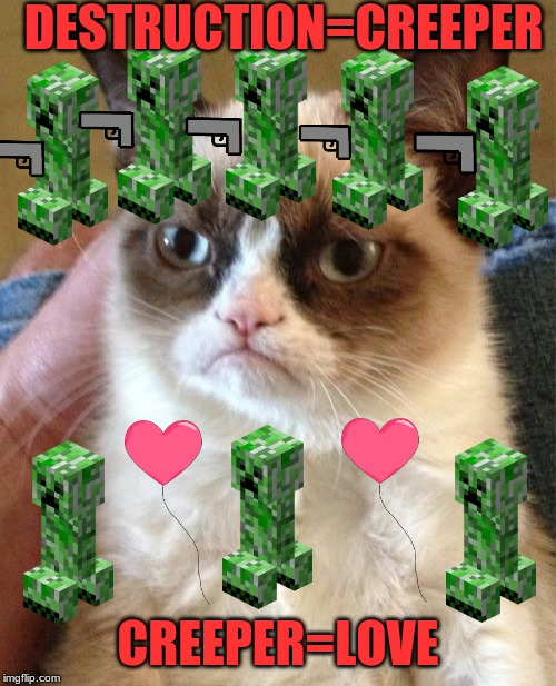 Grumpy Cat Meme | DESTRUCTION=CREEPER CREEPER=LOVE | image tagged in memes,grumpy cat | made w/ Imgflip meme maker