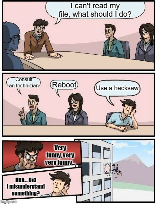 File, Coral!! | I can't read my file, what should I do? Consult an technician Reboot Use a hacksaw Very funny, very very funny... Huh... Did I misunderstand | image tagged in memes,boardroom meeting suggestion | made w/ Imgflip meme maker