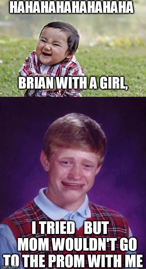POOR BLB, even  shot down by his own   MOTHER. | HAHAHAHAHAHAHAHA BRIAN WITH A GIRL, I TRIED   BUT      MOM WOULDN'T GO TO THE PROM WITH ME | image tagged in memes,evil toddler,bad luck brian,mom turned him down for prom | made w/ Imgflip meme maker