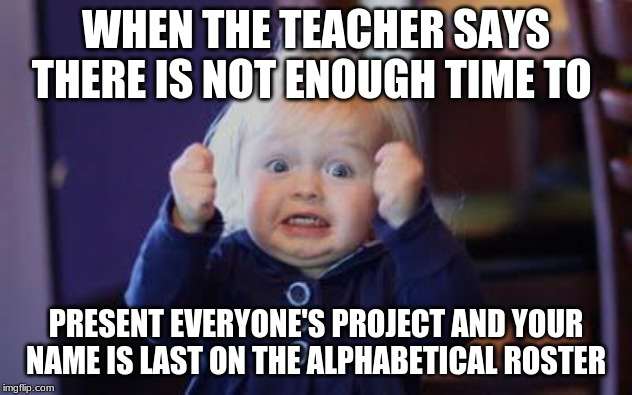 excited kid | WHEN THE TEACHER SAYS THERE IS NOT ENOUGH TIME TO PRESENT EVERYONE'S PROJECT AND YOUR NAME IS LAST ON THE ALPHABETICAL ROSTER | image tagged in excited kid | made w/ Imgflip meme maker