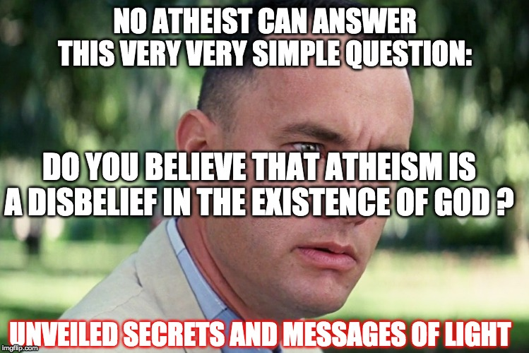 And Just Like That Meme | NO ATHEIST CAN ANSWER THIS VERY VERY SIMPLE QUESTION: DO YOU BELIEVE THAT ATHEISM IS A DISBELIEF IN THE EXISTENCE OF GOD ? UNVEILED SECRETS  | image tagged in memes,and just like that | made w/ Imgflip meme maker