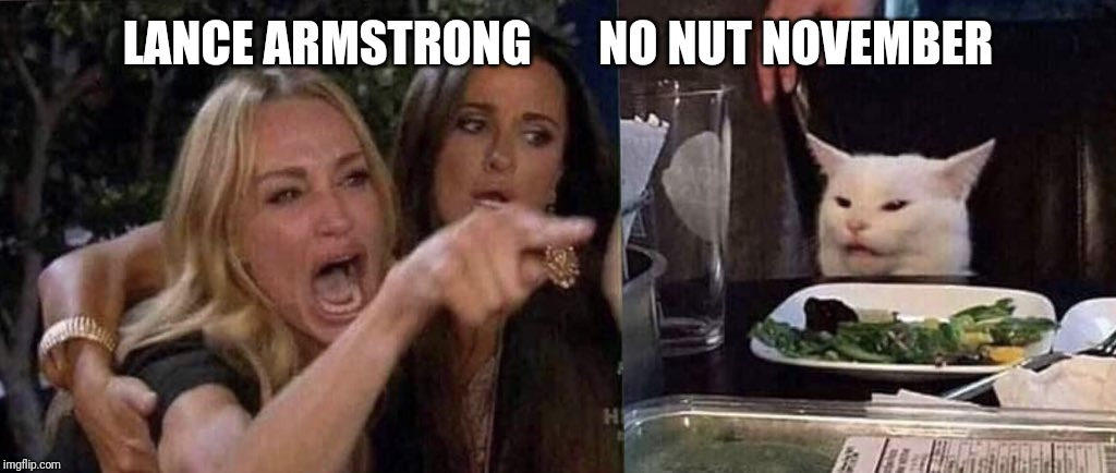 woman yelling at cat | LANCE ARMSTRONG       NO NUT NOVEMBER | image tagged in woman yelling at cat,funny | made w/ Imgflip meme maker