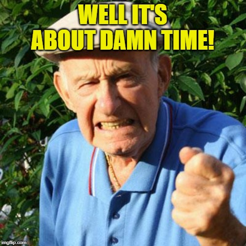 angry old man | WELL IT'S ABOUT DAMN TIME! | image tagged in angry old man | made w/ Imgflip meme maker