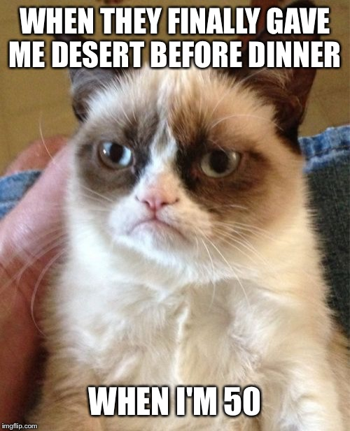 Grumpy Cat | WHEN THEY FINALLY GAVE ME DESERT BEFORE DINNER WHEN I'M 50 | image tagged in memes,grumpy cat | made w/ Imgflip meme maker
