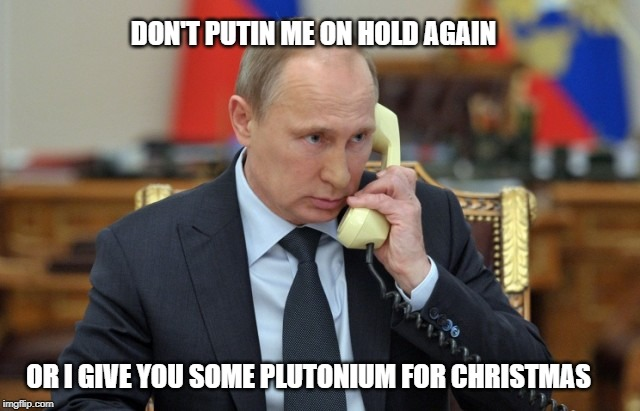 DON'T PUTIN ME ON HOLD AGAIN OR I GIVE YOU SOME PLUTONIUM FOR CHRISTMAS | made w/ Imgflip meme maker