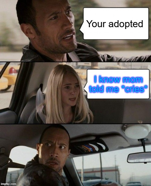 The Rock Driving Meme | Your adopted I know mom told me *cries* | image tagged in memes,the rock driving | made w/ Imgflip meme maker