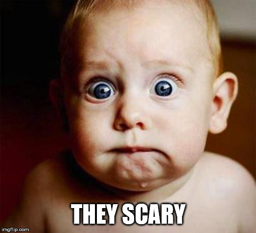 scared baby | THEY SCARY | image tagged in scared baby | made w/ Imgflip meme maker