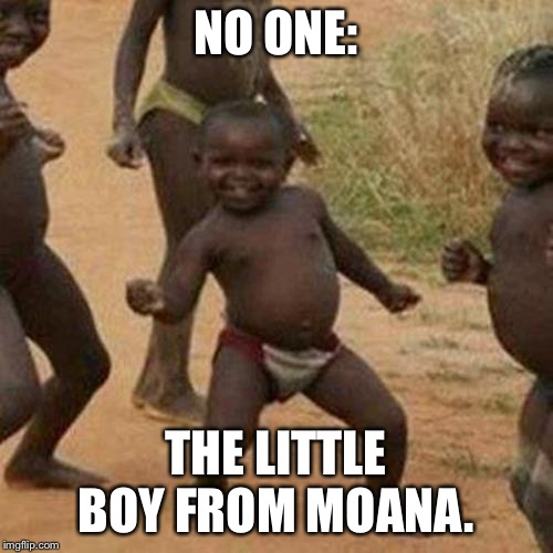 Third World Success Kid Meme | NO ONE: THE LITTLE BOY FROM MOANA. | image tagged in memes,third world success kid | made w/ Imgflip meme maker