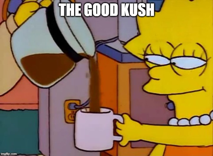THE GOOD KUSH | image tagged in funny,fun | made w/ Imgflip meme maker