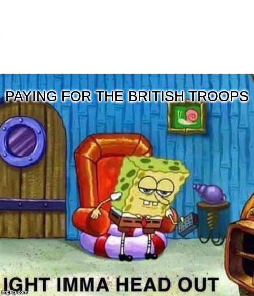 Spongebob Ight Imma Head Out Meme | PAYING FOR THE BRITISH TROOPS | image tagged in memes,spongebob ight imma head out | made w/ Imgflip meme maker