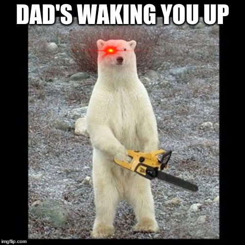 Chainsaw Bear Meme | DAD'S WAKING YOU UP | image tagged in memes,chainsaw bear | made w/ Imgflip meme maker