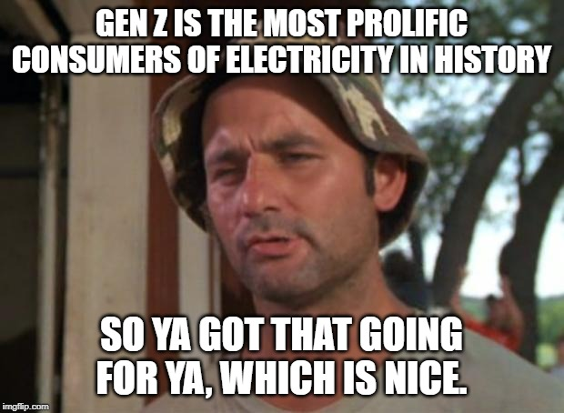 So I Got That Goin For Me Which Is Nice |  GEN Z IS THE MOST PROLIFIC CONSUMERS OF ELECTRICITY IN HISTORY; SO YA GOT THAT GOING FOR YA, WHICH IS NICE. | image tagged in memes,so i got that goin for me which is nice | made w/ Imgflip meme maker