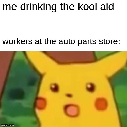 Surprised Pikachu Meme | me drinking the kool aid workers at the auto parts store: | image tagged in memes,surprised pikachu | made w/ Imgflip meme maker