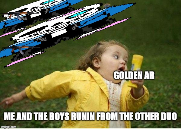 Chubby Bubbles Girl Meme | ME AND THE BOYS RUNIN FROM THE OTHER DUO GOLDEN AR | image tagged in memes,chubby bubbles girl | made w/ Imgflip meme maker