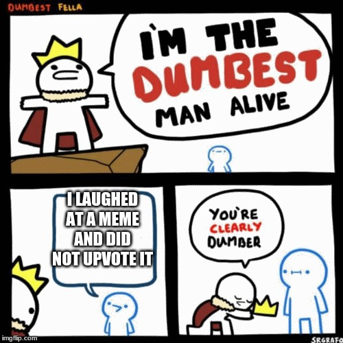 I'm the dumbest man alive | I LAUGHED AT A MEME AND DID NOT UPVOTE IT | image tagged in i'm the dumbest man alive | made w/ Imgflip meme maker