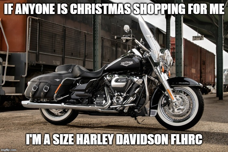 IF ANYONE IS CHRISTMAS SHOPPING FOR ME I'M A SIZE HARLEY DAVIDSON FLHRC | image tagged in harley davidson road king classic | made w/ Imgflip meme maker
