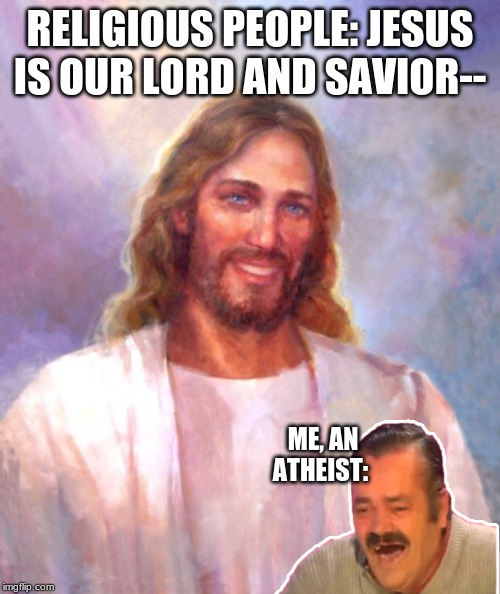 Smiling Jesus | RELIGIOUS PEOPLE: JESUS IS OUR LORD AND SAVIOR-- ME, AN ATHEIST: | image tagged in memes,smiling jesus | made w/ Imgflip meme maker