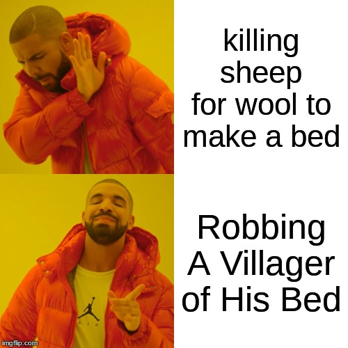 Drake Hotline Bling Meme | killing sheep for wool to make a bed Robbing A Villager of His Bed | image tagged in memes,drake hotline bling | made w/ Imgflip meme maker