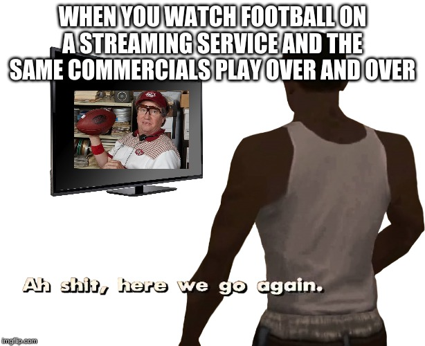Oh shit here we go again | WHEN YOU WATCH FOOTBALL ON A STREAMING SERVICE AND THE SAME COMMERCIALS PLAY OVER AND OVER | image tagged in oh shit here we go again | made w/ Imgflip meme maker