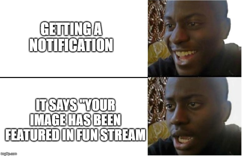 "Disappointed Black Guy |  GETTING A NOTIFICATION; IT SAYS ""YOUR IMAGE HAS BEEN FEATURED IN FUN STREAM 