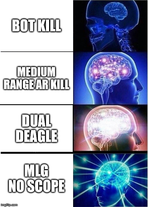 Expanding Brain Meme | BOT KILL MEDIUM RANGE AR KILL DUAL DEAGLE MLG NO SCOPE | image tagged in memes,expanding brain | made w/ Imgflip meme maker