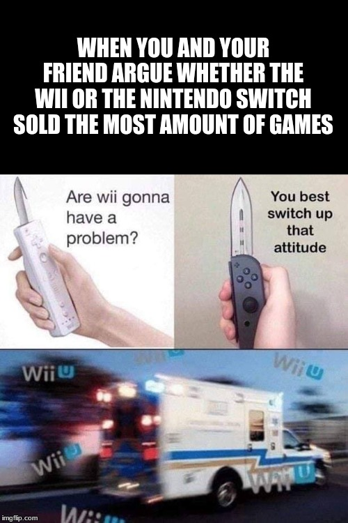 Battle of the century | WHEN YOU AND YOUR FRIEND ARGUE WHETHER THE WII OR THE NINTENDO SWITCH SOLD THE MOST AMOUNT OF GAMES | image tagged in nintendo switch,wii,wii u,dark humor | made w/ Imgflip meme maker